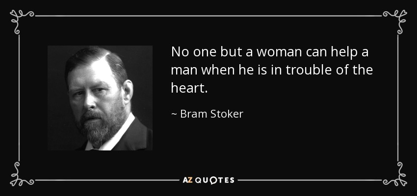 No one but a woman can help a man when he is in trouble of the heart. - Bram Stoker