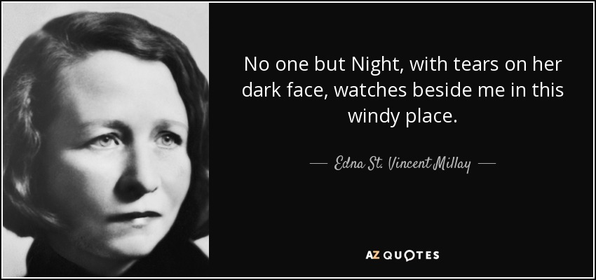 No one but Night, with tears on her dark face, watches beside me in this windy place. - Edna St. Vincent Millay