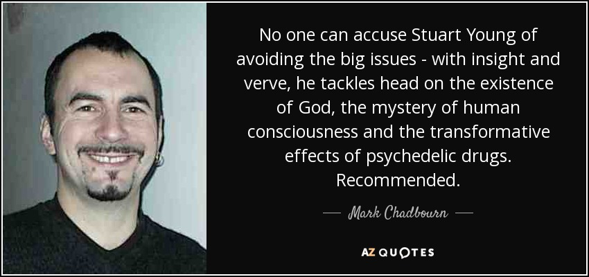 No one can accuse Stuart Young of avoiding the big issues - with insight and verve, he tackles head on the existence of God, the mystery of human consciousness and the transformative effects of psychedelic drugs. Recommended. - Mark Chadbourn