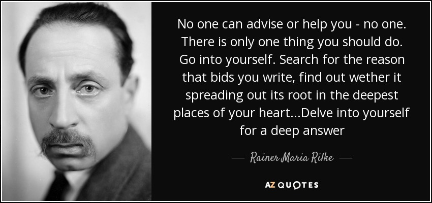 No one can advise or help you - no one. There is only one thing you should do. Go into yourself. Search for the reason that bids you write, find out wether it spreading out its root in the deepest places of your heart...Delve into yourself for a deep answer - Rainer Maria Rilke