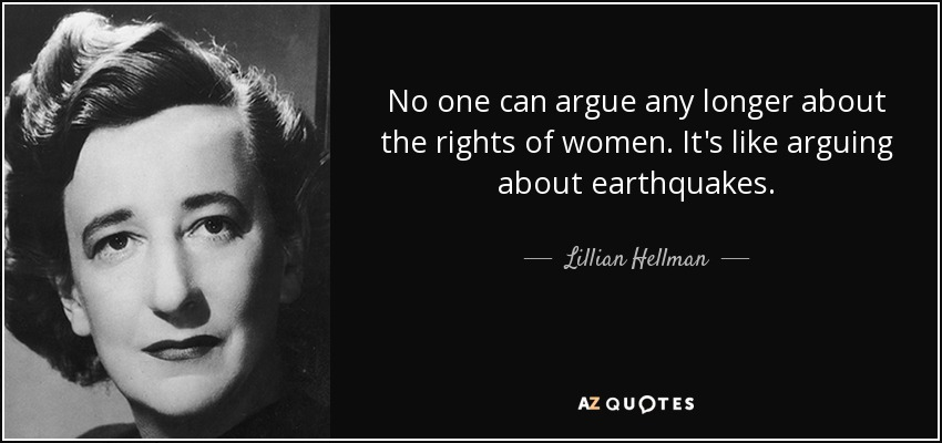 No one can argue any longer about the rights of women. It's like arguing about earthquakes. - Lillian Hellman