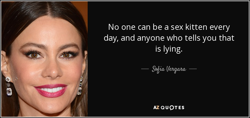 No one can be a sex kitten every day, and anyone who tells you that is lying. - Sofia Vergara