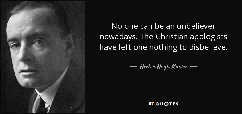 No one can be an unbeliever nowadays. The Christian apologists have left one nothing to disbelieve. - Hector Hugh Munro