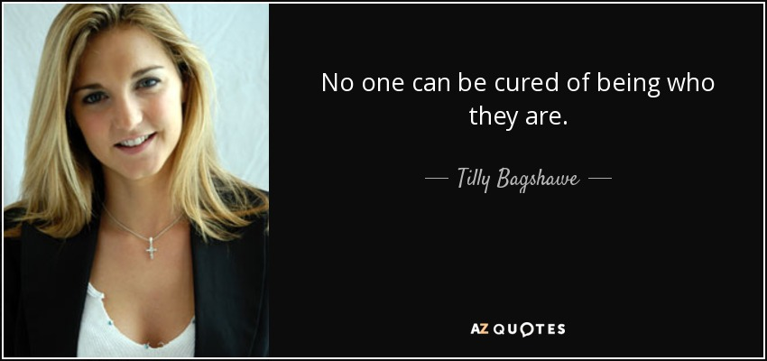 No one can be cured of being who they are. - Tilly Bagshawe