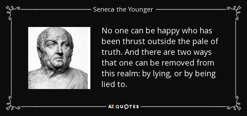 No one can be happy who has been thrust outside the pale of truth. And there are two ways that one can be removed from this realm: by lying, or by being lied to. - Seneca the Younger