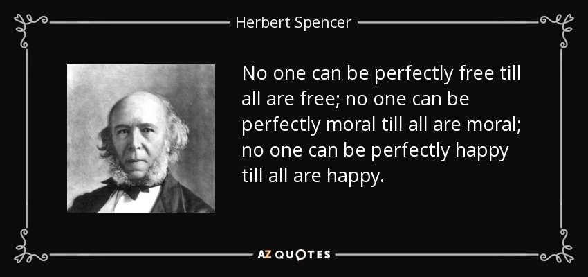 No one can be perfectly free till all are free; no one can be perfectly moral till all are moral; no one can be perfectly happy till all are happy. - Herbert Spencer