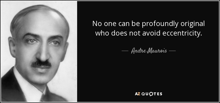 No one can be profoundly original who does not avoid eccentricity. - Andre Maurois