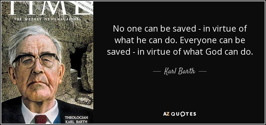 No one can be saved - in virtue of what he can do. Everyone can be saved - in virtue of what God can do. - Karl Barth