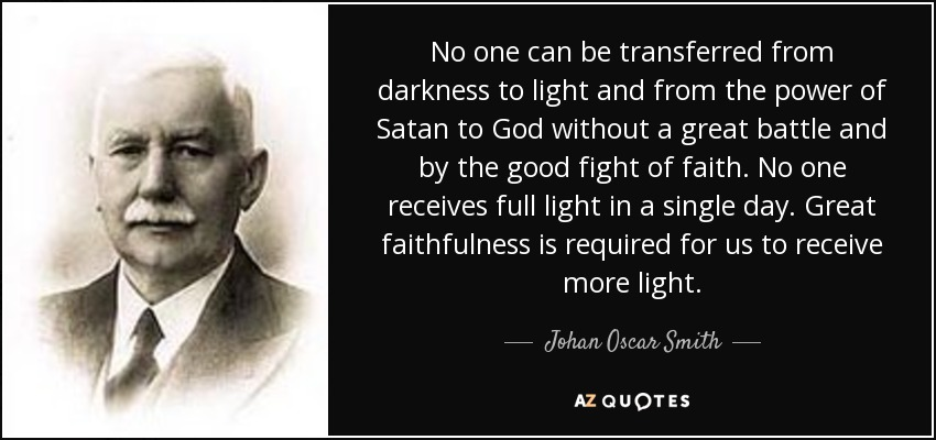 No one can be transferred from darkness to light and from the power of Satan to God without a great battle and by the good fight of faith. No one receives full light in a single day. Great faithfulness is required for us to receive more light. - Johan Oscar Smith