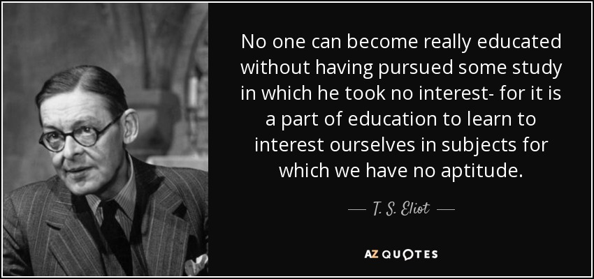 No one can become really educated without having pursued some study in which he took no interest- for it is a part of education to learn to interest ourselves in subjects for which we have no aptitude. - T. S. Eliot
