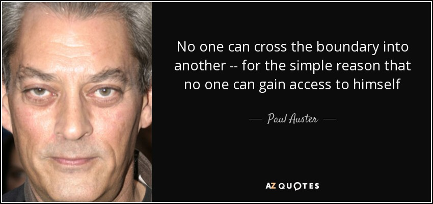 No one can cross the boundary into another -- for the simple reason that no one can gain access to himself - Paul Auster