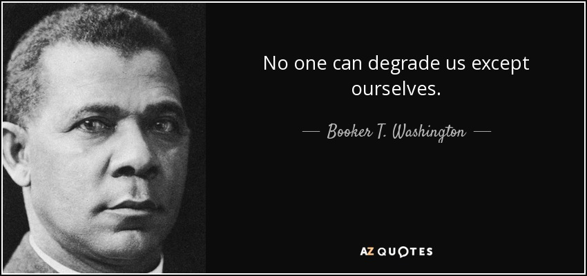 No one can degrade us except ourselves. - Booker T. Washington