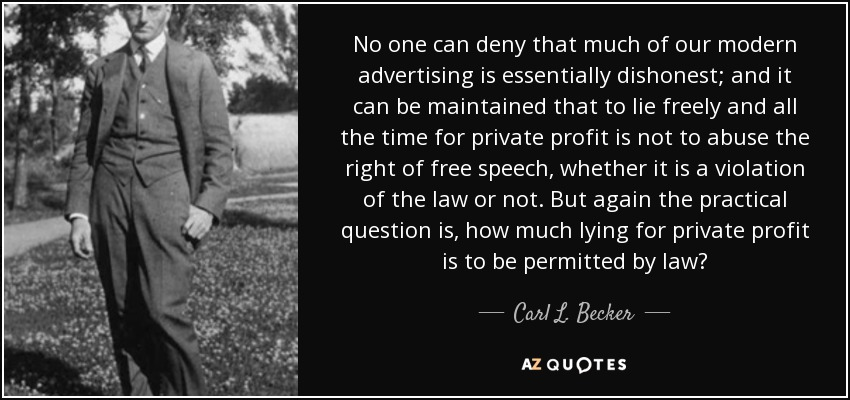 No one can deny that much of our modern advertising is essentially dishonest; and it can be maintained that to lie freely and all the time for private profit is not to abuse the right of free speech, whether it is a violation of the law or not. But again the practical question is, how much lying for private profit is to be permitted by law? - Carl L. Becker