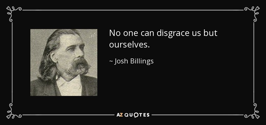 No one can disgrace us but ourselves. - Josh Billings