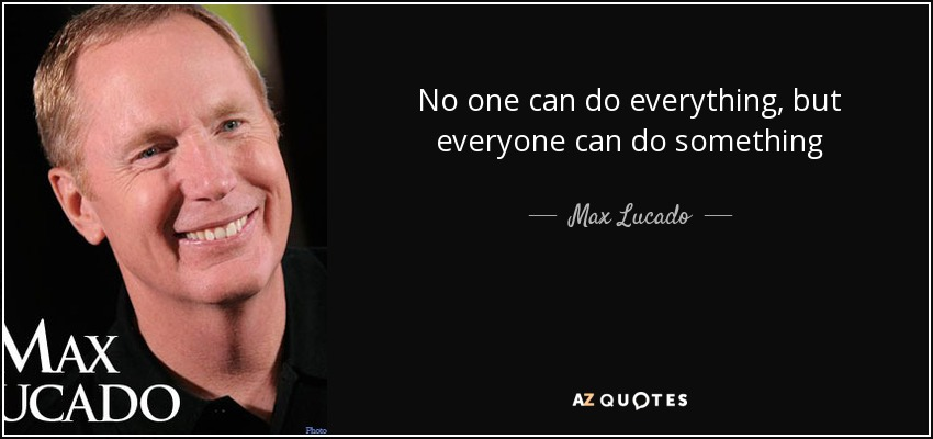 No one can do everything, but everyone can do something - Max Lucado