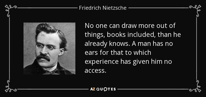 No one can draw more out of things, books included, than he already knows. A man has no ears for that to which experience has given him no access. - Friedrich Nietzsche