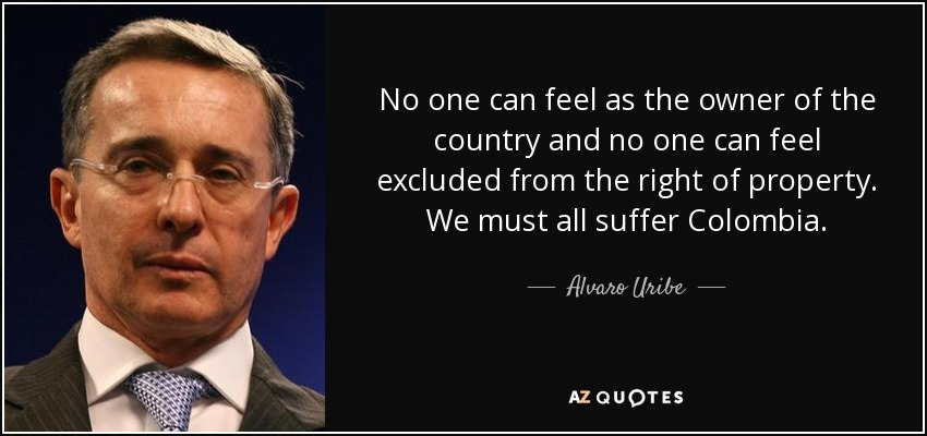No one can feel as the owner of the country and no one can feel excluded from the right of property. We must all suffer Colombia. - Alvaro Uribe