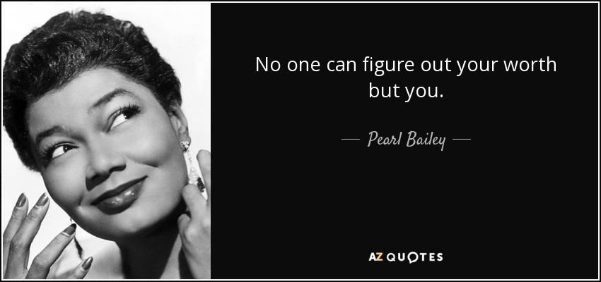 No one can figure out your worth but you. - Pearl Bailey