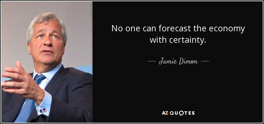 No one can forecast the economy with certainty. - Jamie Dimon