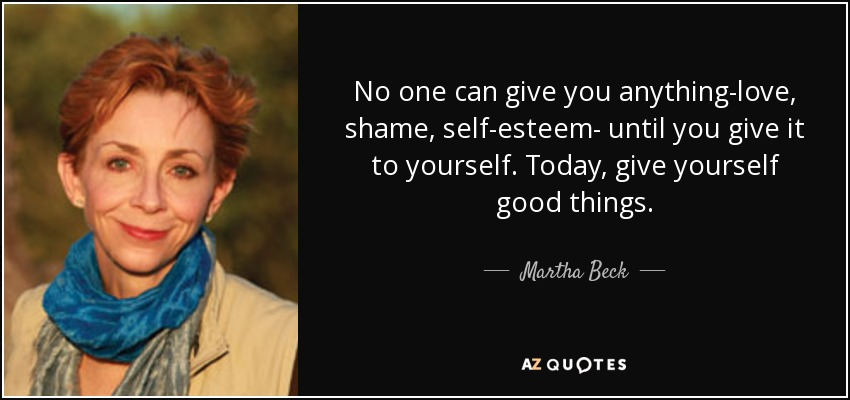 No one can give you anything-love, shame, self-esteem- until you give it to yourself. Today, give yourself good things. - Martha Beck