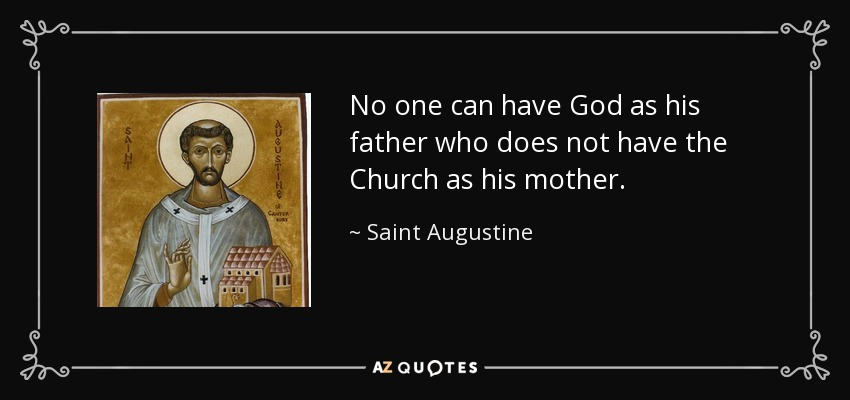 No one can have God as his father who does not have the Church as his mother. - Saint Augustine