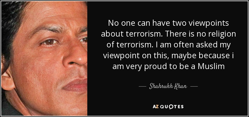 No one can have two viewpoints about terrorism. There is no religion of terrorism. I am often asked my viewpoint on this, maybe because i am very proud to be a Muslim - Shahrukh Khan