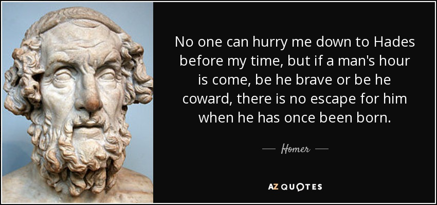 No one can hurry me down to Hades before my time, but if a man's hour is come, be he brave or be he coward, there is no escape for him when he has once been born. - Homer