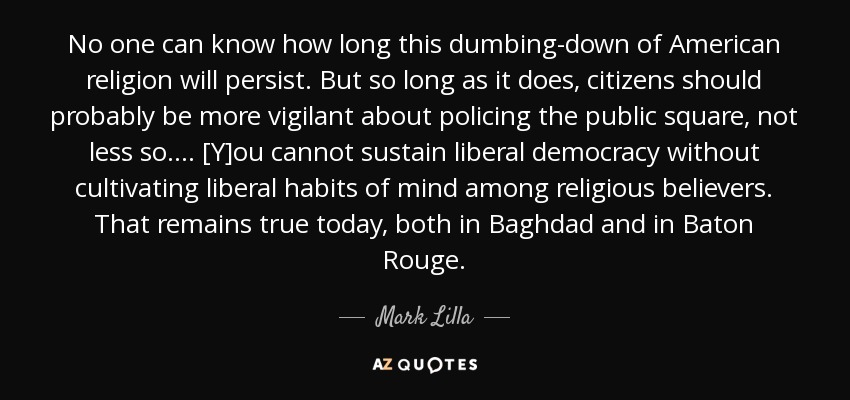 No one can know how long this dumbing-down of American religion will persist. But so long as it does, citizens should probably be more vigilant about policing the public square, not less so. . . . [Y]ou cannot sustain liberal democracy without cultivating liberal habits of mind among religious believers. That remains true today, both in Baghdad and in Baton Rouge. - Mark Lilla