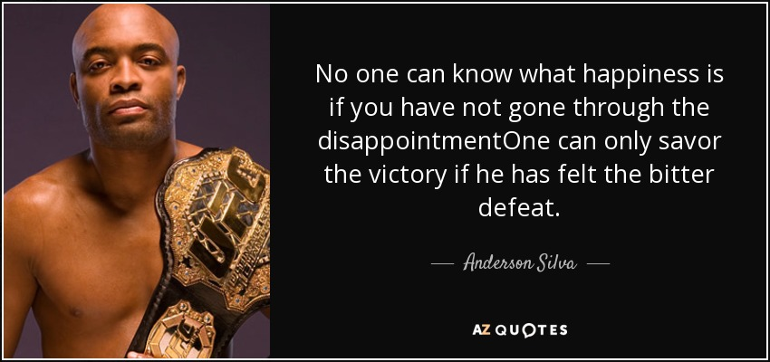 No one can know what happiness is if you have not gone through the disappointmentOne can only savor the victory if he has felt the bitter defeat. - Anderson Silva
