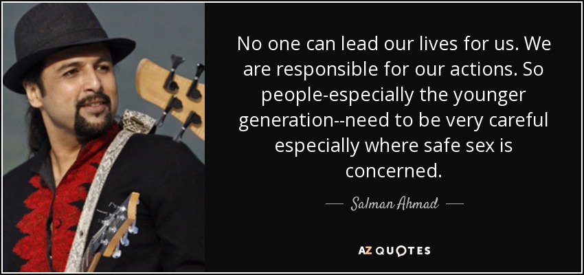 No one can lead our lives for us. We are responsible for our actions. So people-especially the younger generation--need to be very careful especially where safe sex is concerned. - Salman Ahmad