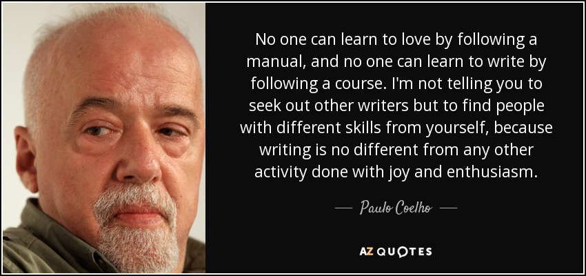 No one can learn to love by following a manual, and no one can learn to write by following a course. I'm not telling you to seek out other writers but to find people with different skills from yourself, because writing is no different from any other activity done with joy and enthusiasm. - Paulo Coelho
