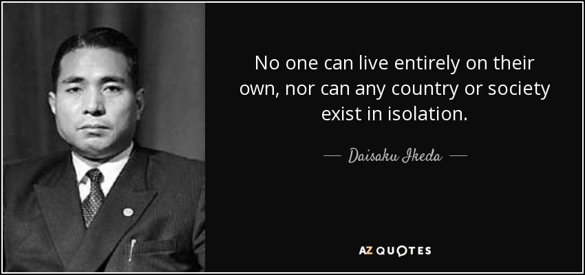 No one can live entirely on their own, nor can any country or society exist in isolation. - Daisaku Ikeda