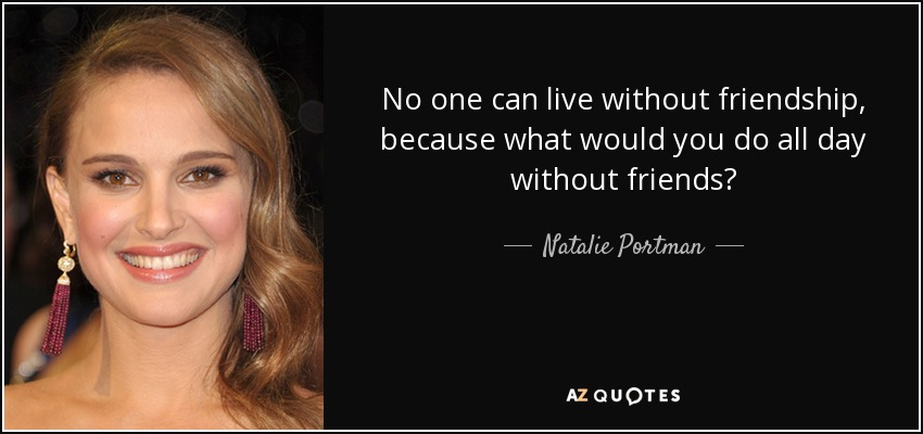 No one can live without friendship, because what would you do all day without friends? - Natalie Portman