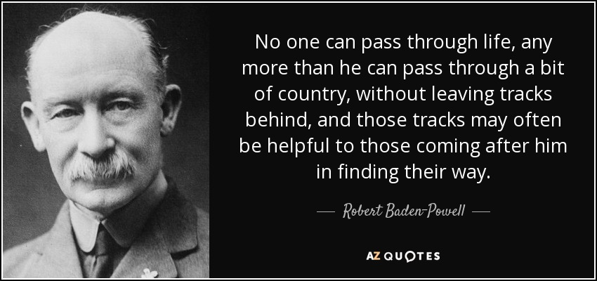 No one can pass through life, any more than he can pass through a bit of country, without leaving tracks behind, and those tracks may often be helpful to those coming after him in finding their way. - Robert Baden-Powell