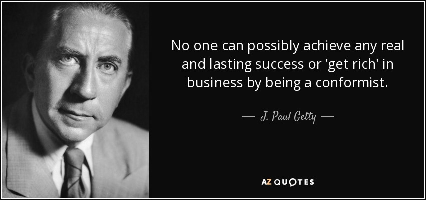 No one can possibly achieve any real and lasting success or 'get rich' in business by being a conformist. - J. Paul Getty