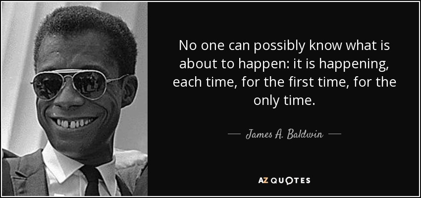No one can possibly know what is about to happen: it is happening, each time, for the first time, for the only time. - James A. Baldwin