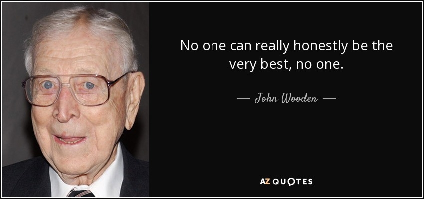 No one can really honestly be the very best, no one. - John Wooden