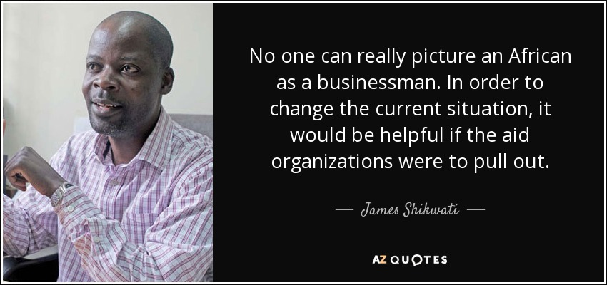 No one can really picture an African as a businessman. In order to change the current situation, it would be helpful if the aid organizations were to pull out. - James Shikwati