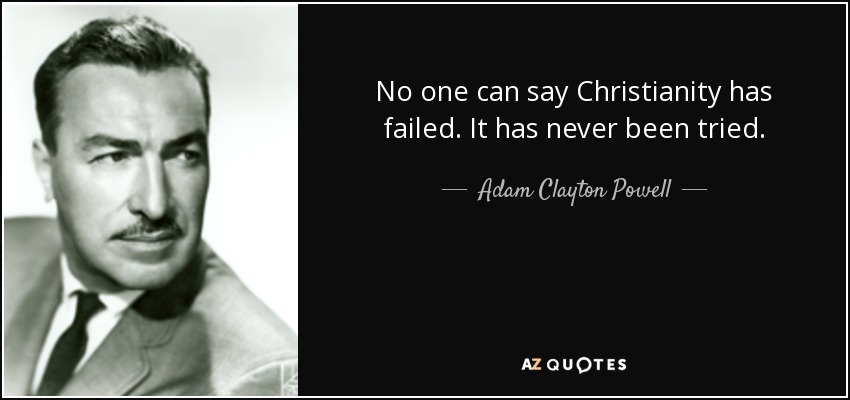 No one can say Christianity has failed. It has never been tried. - Adam Clayton Powell, Jr.