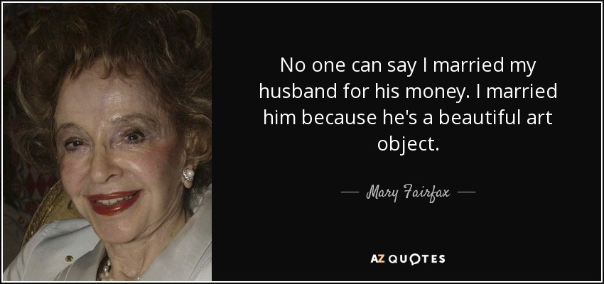 No one can say I married my husband for his money. I married him because he's a beautiful art object. - Mary Fairfax