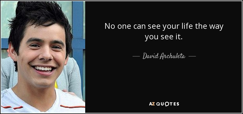 No one can see your life the way you see it. - David Archuleta