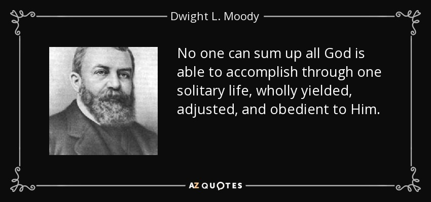 No one can sum up all God is able to accomplish through one solitary life, wholly yielded, adjusted, and obedient to Him. - Dwight L. Moody