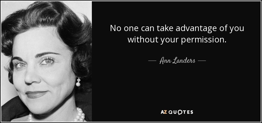 No one can take advantage of you without your permission. - Ann Landers