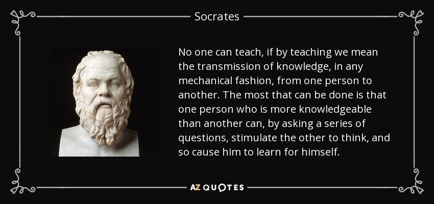 No one can teach, if by teaching we mean the transmission of knowledge, in any mechanical fashion, from one person to another. The most that can be done is that one person who is more knowledgeable than another can, by asking a series of questions, stimulate the other to think, and so cause him to learn for himself. - Socrates