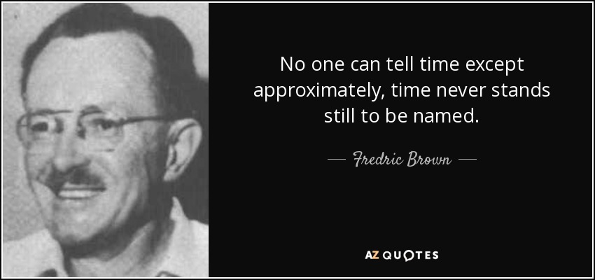 No one can tell time except approximately, time never stands still to be named. - Fredric Brown