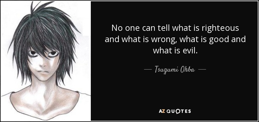 No one can tell what is righteous and what is wrong, what is good and what is evil. - Tsugumi Ohba