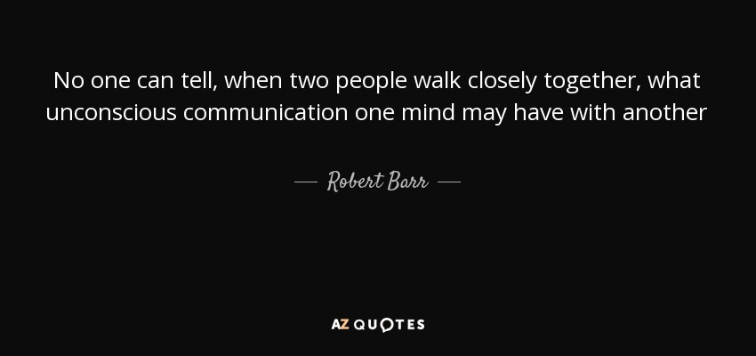 No one can tell, when two people walk closely together, what unconscious communication one mind may have with another - Robert Barr