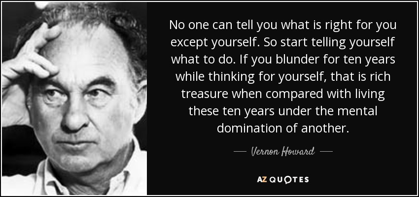 No one can tell you what is right for you except yourself. So start telling yourself what to do. If you blunder for ten years while thinking for yourself, that is rich treasure when compared with living these ten years under the mental domination of another. - Vernon Howard