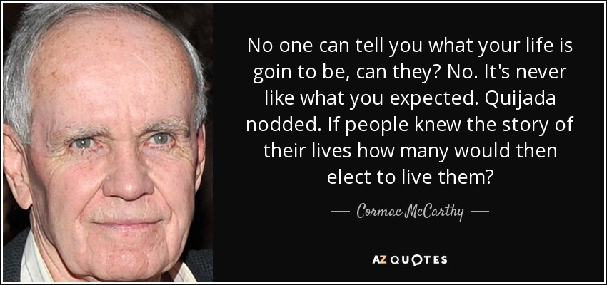 No one can tell you what your life is goin to be, can they? No. It's never like what you expected. Quijada nodded. If people knew the story of their lives how many would then elect to live them? - Cormac McCarthy