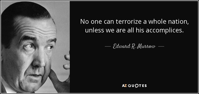 No one can terrorize a whole nation, unless we are all his accomplices. - Edward R. Murrow